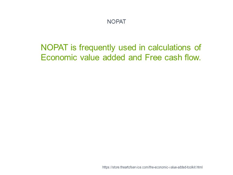 NOPAT 1 NOPAT is frequently used in calculations of Economic value added and Free cash flow. https://store.theartofservice.com/the-economic-value-adde