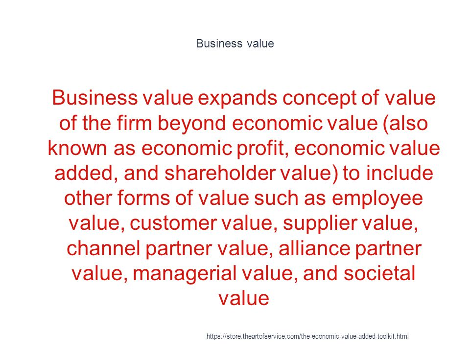 Business value 1 Business value expands concept of value of the firm beyond economic value (also known as economic profit, economic value added, and s