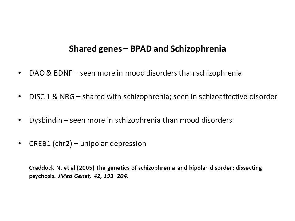 Shared genes – BPAD and Schizophrenia DAO & BDNF – seen more in mood disorders than schizophrenia DISC 1 & NRG – shared with schizophrenia; seen in sc