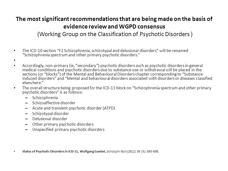 The most significant recommendations that are being made on the basis of evidence review and WGPD consensus (Working Group on the Classification of Psychotic Disorders ) The ICD-10 section F2 Schizophrenia, schizotypal and delusional disorders will be renamed Schizophrenia spectrum and other primary psychotic disorders. Accordingly, non-primary (ie, secondary ) psychotic disorders such as psychotic disorders in general medical conditions and psychotic disorders due to substance use or withdrawal will be placed in the sections (or blocks ) of the Mental and Behavioural Disorders chapter corresponding to Substance- induced disorders and Mental and behavioural disorders associated with disorders or diseases classified elsewhere. The overall structure being proposed for the ICD-11 block on Schizophrenia spectrum and other primary psychotic disorders is as follows: – Schizophrenia – Schizoaffective disorder – Acute and transient psychotic disorder (ATPD) – Schizotypal disorder – Delusional disorder – Other primary psychotic disorders – Unspecified primary psychotic disorders Status of Psychotic Disorders in ICD-11, Wolfgang Gaebel, Schizophr Bull (2012) 38 (5): 895-898.