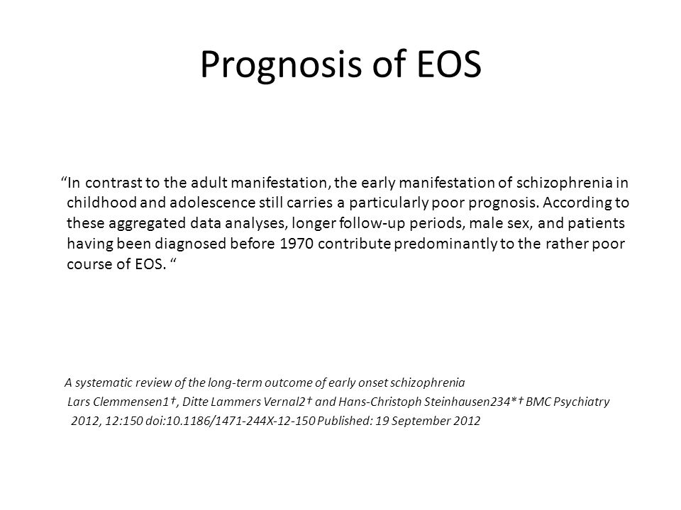 Prognosis of EOS In contrast to the adult manifestation, the early manifestation of schizophrenia in childhood and adolescence still carries a particularly poor prognosis.