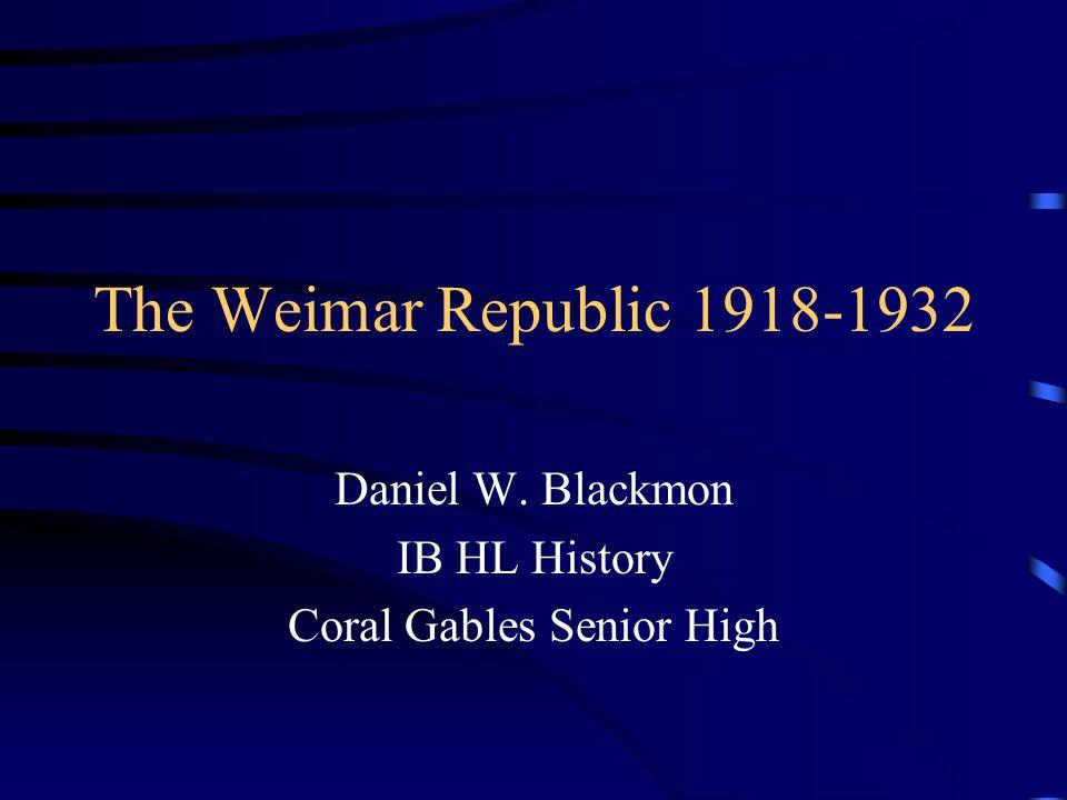 The Weimar Republic 1918-1932 Daniel W. Blackmon IB HL History Coral Gables Senior High