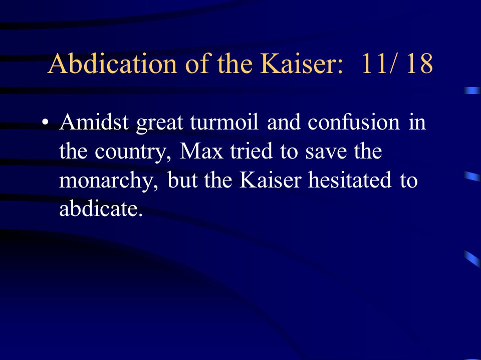 Abdication of the Kaiser: 11/ 18 Amidst great turmoil and confusion in the country, Max tried to save the monarchy, but the Kaiser hesitated to abdicate.