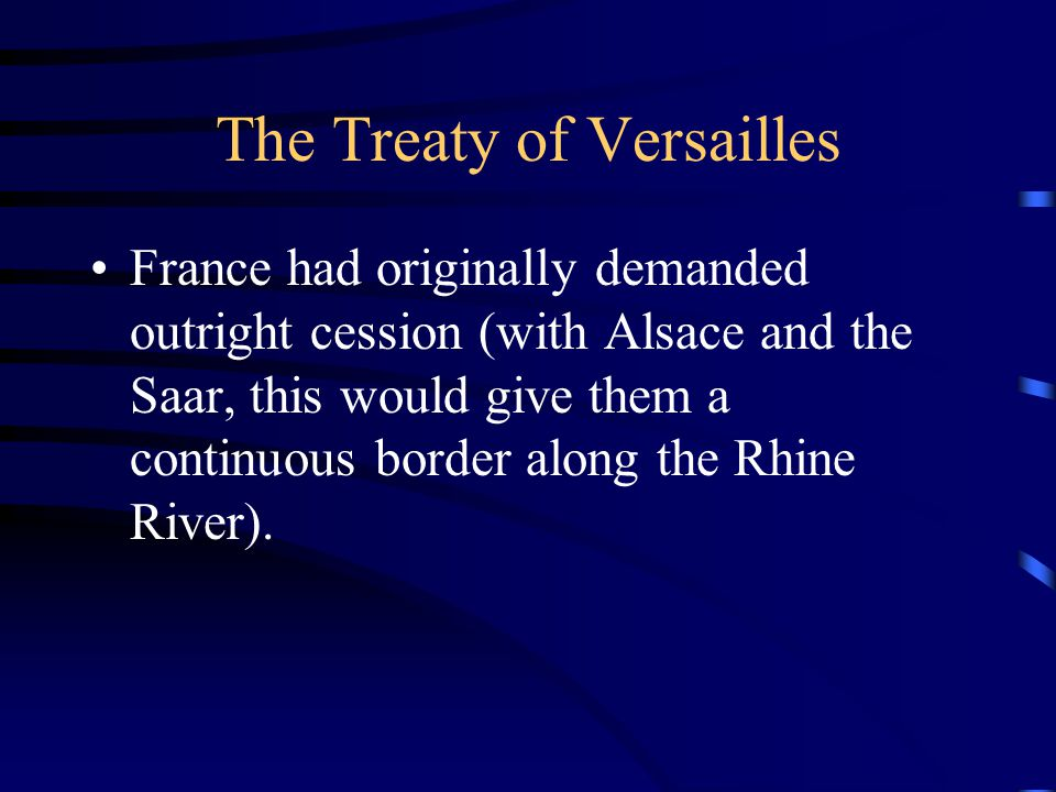 The Treaty of Versailles France had originally demanded outright cession (with Alsace and the Saar, this would give them a continuous border along the Rhine River).