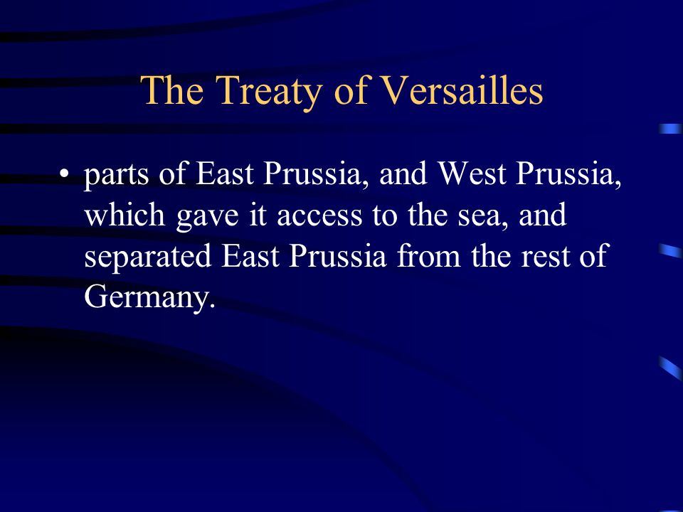 The Treaty of Versailles parts of East Prussia, and West Prussia, which gave it access to the sea, and separated East Prussia from the rest of Germany.