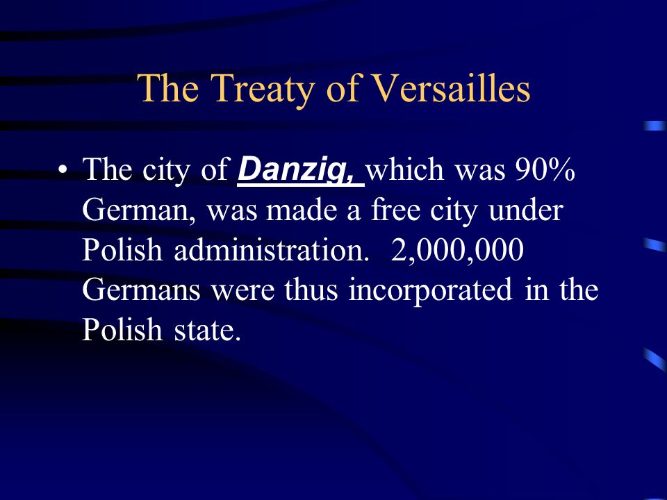 The Treaty of Versailles The city of Danzig, which was 90% German, was made a free city under Polish administration.