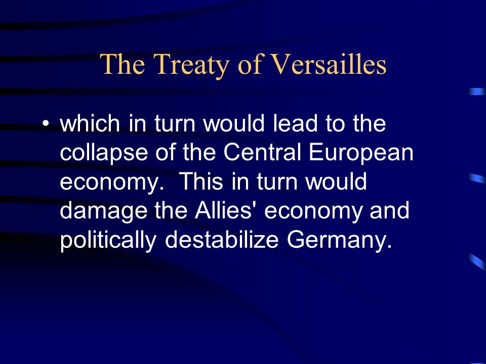 The Treaty of Versailles which in turn would lead to the collapse of the Central European economy.