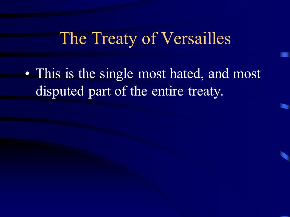 The Treaty of Versailles This is the single most hated, and most disputed part of the entire treaty.