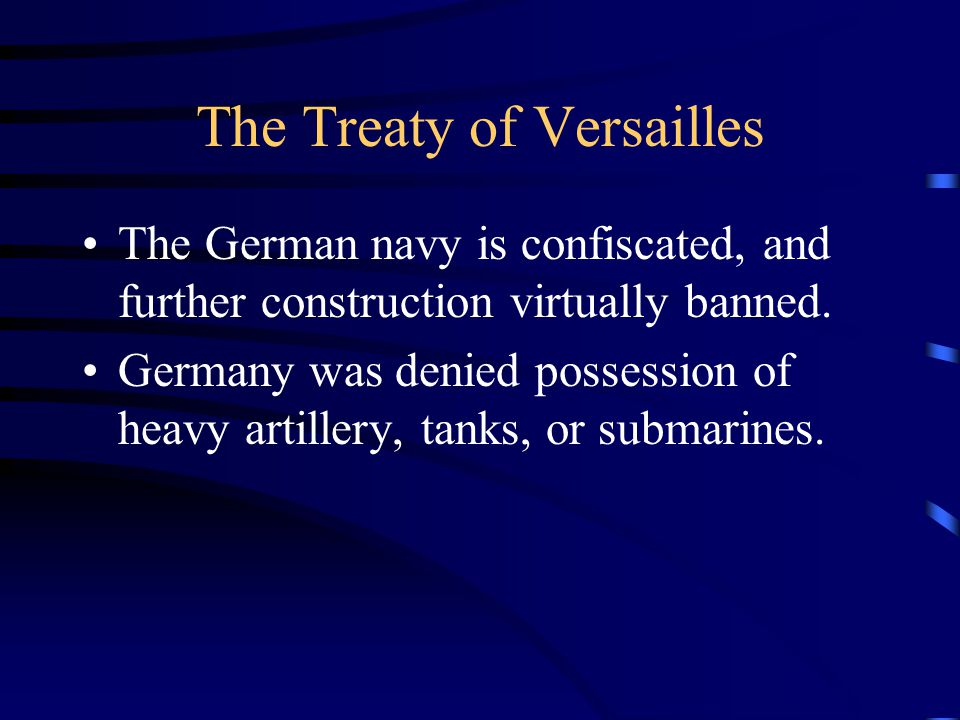 The Treaty of Versailles The German navy is confiscated, and further construction virtually banned.