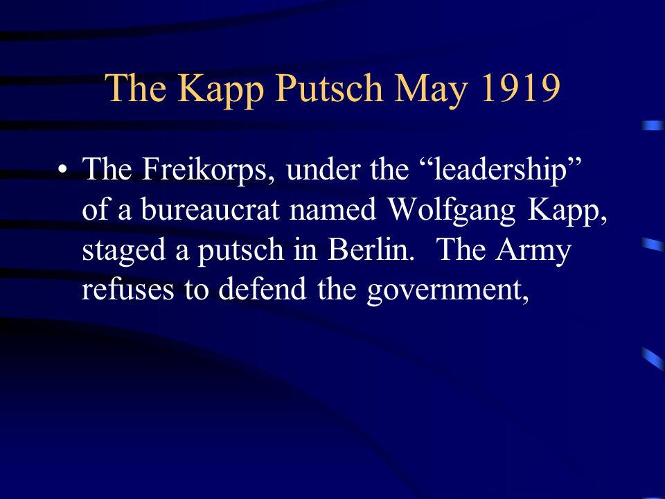 The Kapp Putsch May 1919 The Freikorps, under the leadership of a bureaucrat named Wolfgang Kapp, staged a putsch in Berlin.
