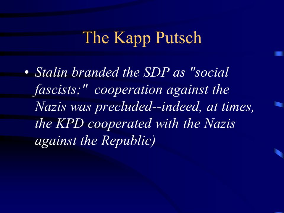 The Kapp Putsch Stalin branded the SDP as social fascists; cooperation against the Nazis was precluded--indeed, at times, the KPD cooperated with the Nazis against the Republic)