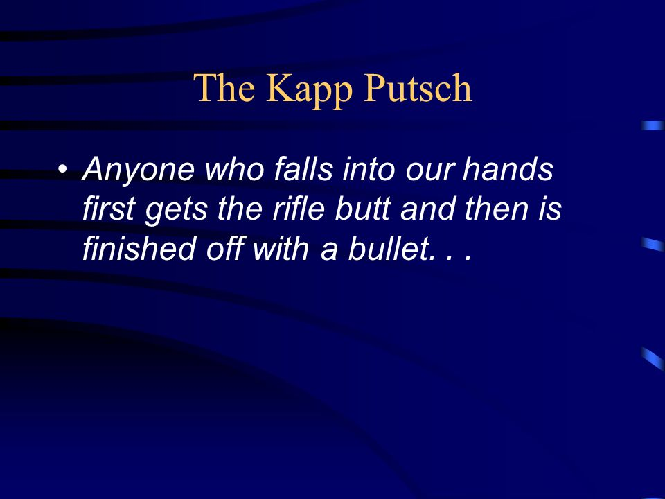 The Kapp Putsch Anyone who falls into our hands first gets the rifle butt and then is finished off with a bullet...