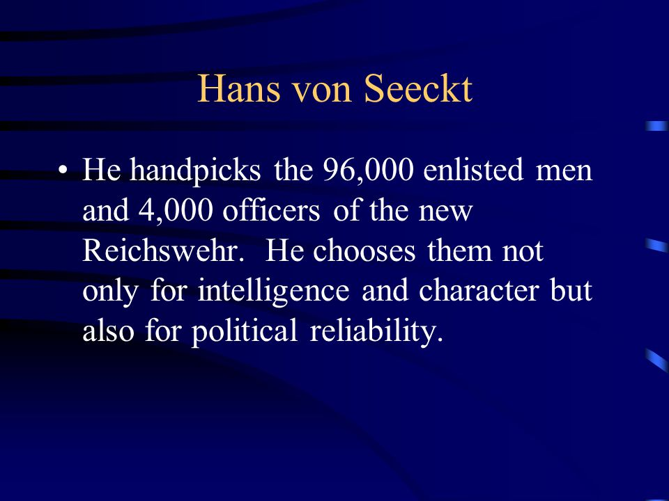Hans von Seeckt He handpicks the 96,000 enlisted men and 4,000 officers of the new Reichswehr.
