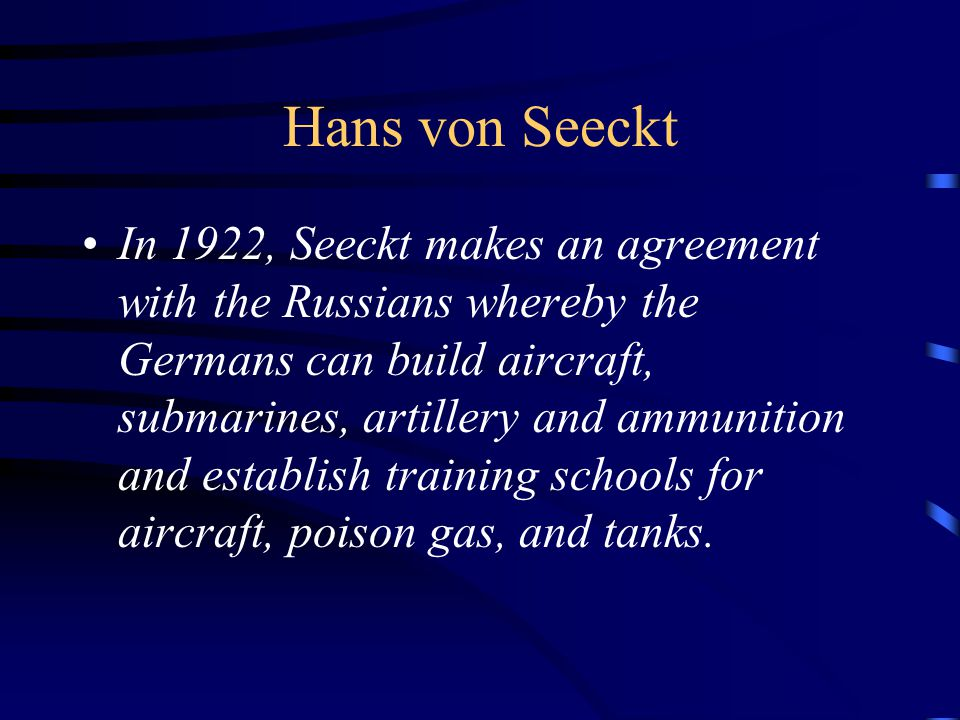 Hans von Seeckt In 1922, Seeckt makes an agreement with the Russians whereby the Germans can build aircraft, submarines, artillery and ammunition and establish training schools for aircraft, poison gas, and tanks.