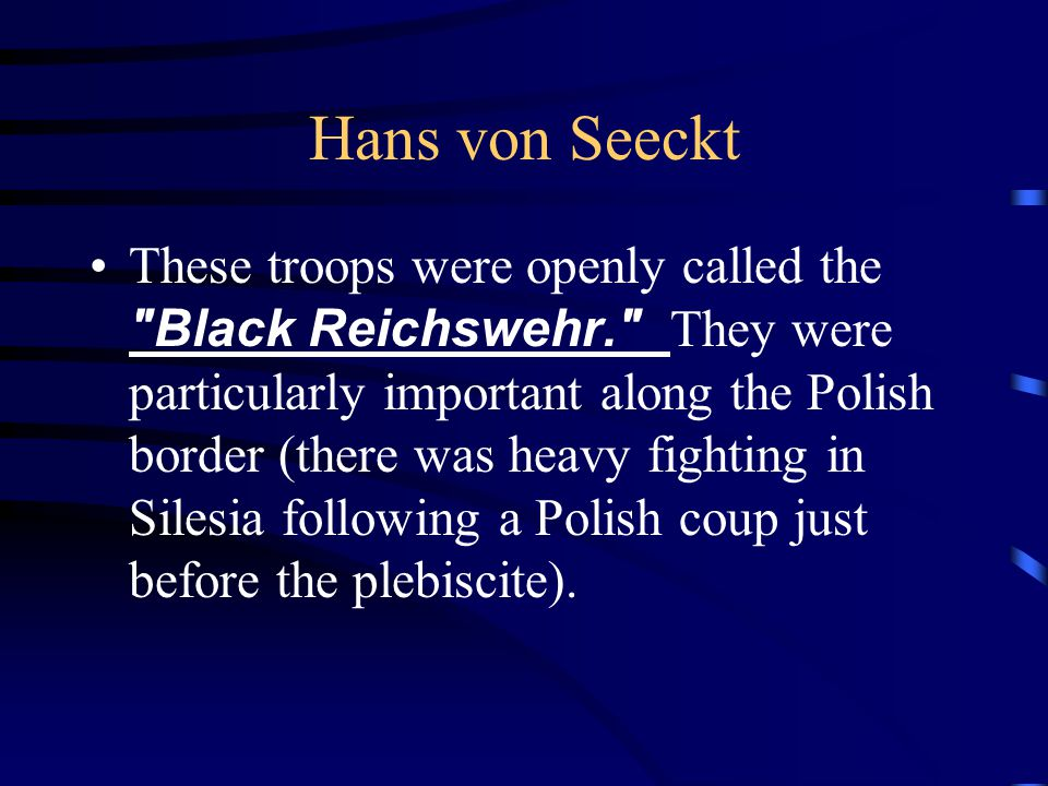 Hans von Seeckt These troops were openly called the Black Reichswehr. They were particularly important along the Polish border (there was heavy fighting in Silesia following a Polish coup just before the plebiscite).
