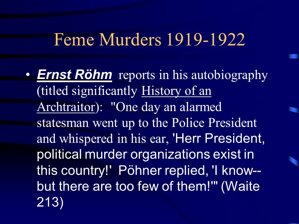 Feme Murders 1919-1922 Ernst Röhm reports in his autobiography (titled significantly History of an Archtraitor): One day an alarmed statesman went up to the Police President and whispered in his ear, Herr President, political murder organizations exist in this country! Pöhner replied, I know-- but there are too few of them! (Waite 213)