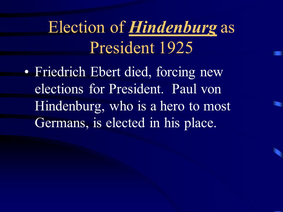 Election of Hindenburg as President 1925 Friedrich Ebert died, forcing new elections for President.