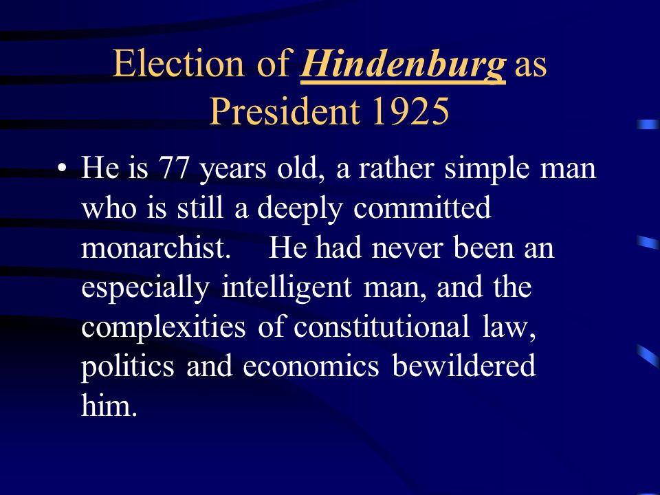 Election of Hindenburg as President 1925 He is 77 years old, a rather simple man who is still a deeply committed monarchist.