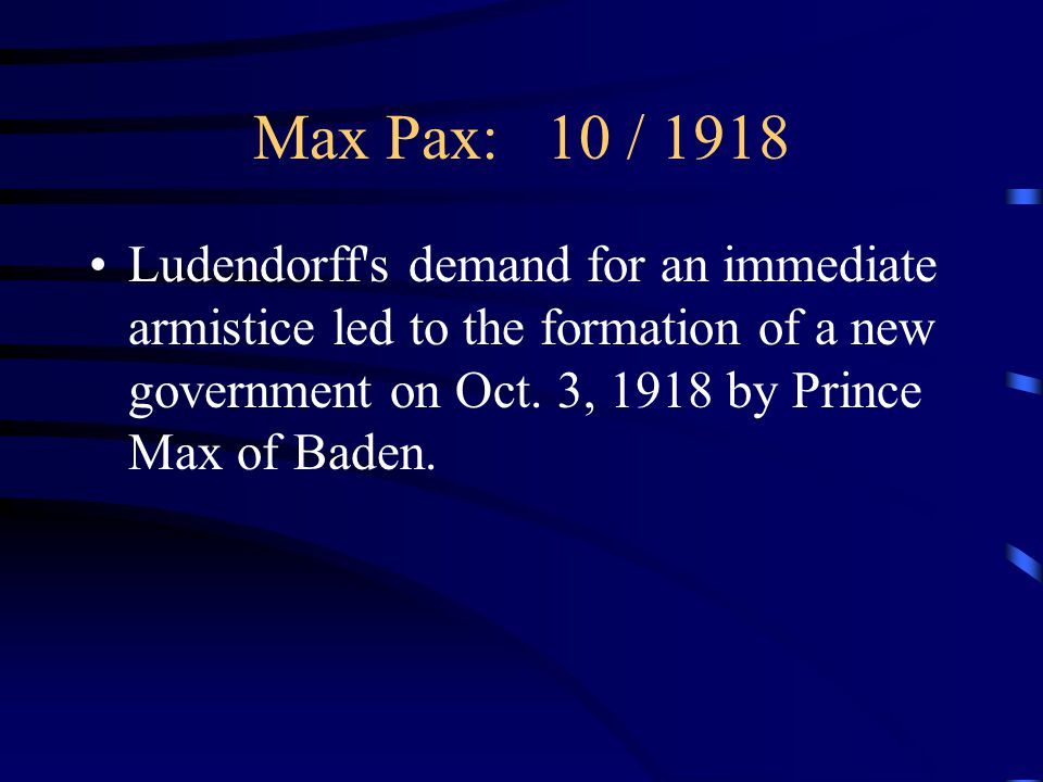 Max Pax: 10 / 1918 Ludendorff s demand for an immediate armistice led to the formation of a new government on Oct.