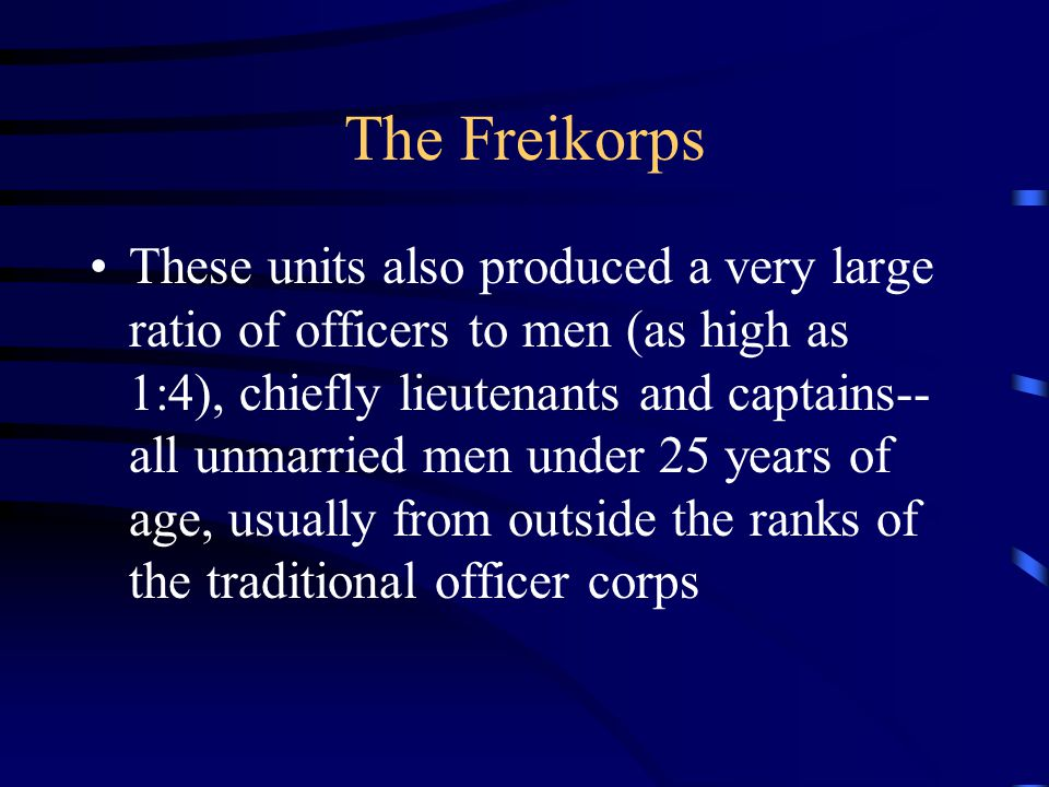 The Freikorps These units also produced a very large ratio of officers to men (as high as 1:4), chiefly lieutenants and captains-- all unmarried men under 25 years of age, usually from outside the ranks of the traditional officer corps