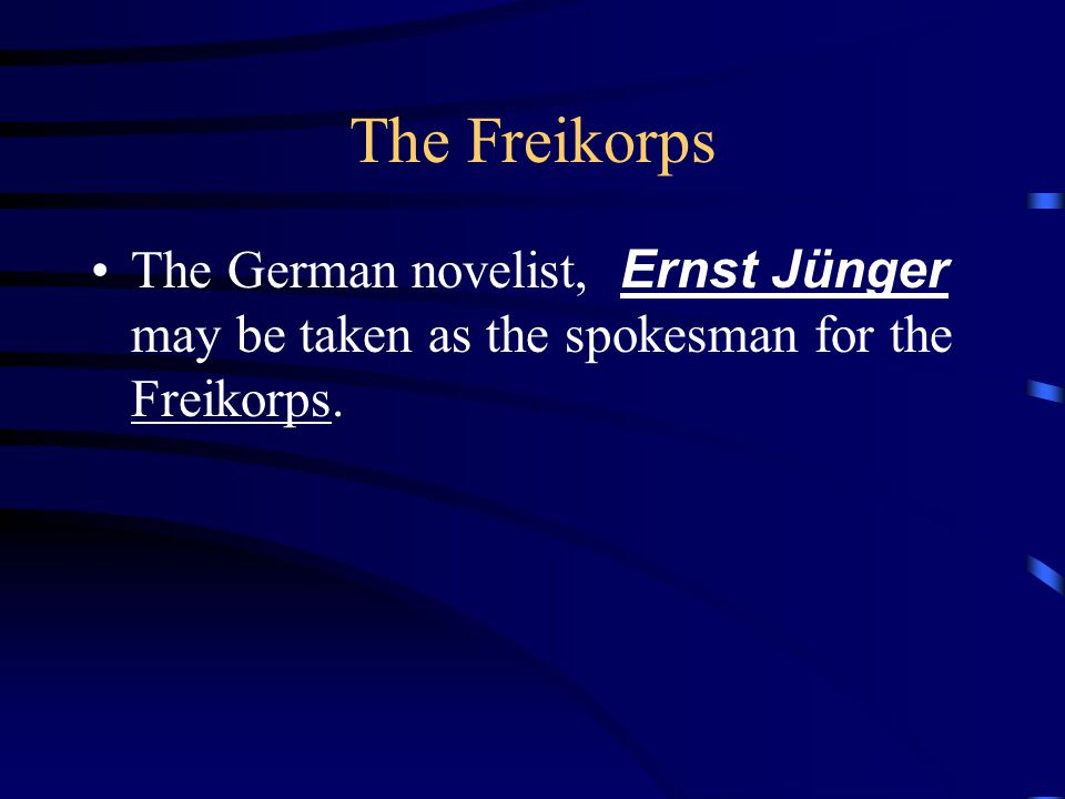 The Freikorps The German novelist, Ernst Jünger may be taken as the spokesman for the Freikorps.