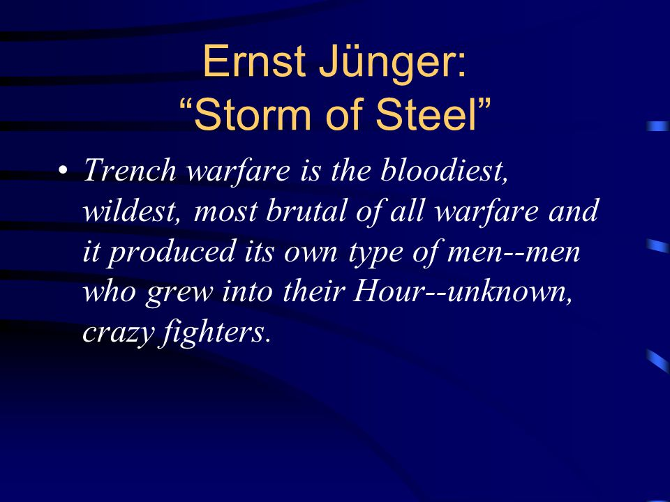 Ernst Jünger: Storm of Steel Trench warfare is the bloodiest, wildest, most brutal of all warfare and it produced its own type of men--men who grew into their Hour--unknown, crazy fighters.