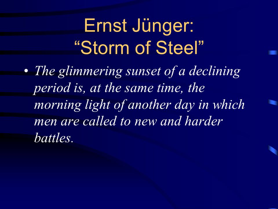 Ernst Jünger: Storm of Steel The glimmering sunset of a declining period is, at the same time, the morning light of another day in which men are called to new and harder battles.