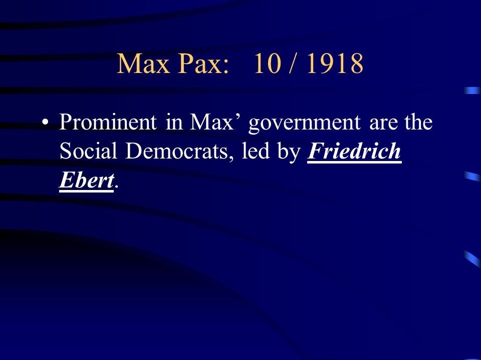 Max Pax: 10 / 1918 Prominent in Max' government are the Social Democrats, led by Friedrich Ebert.