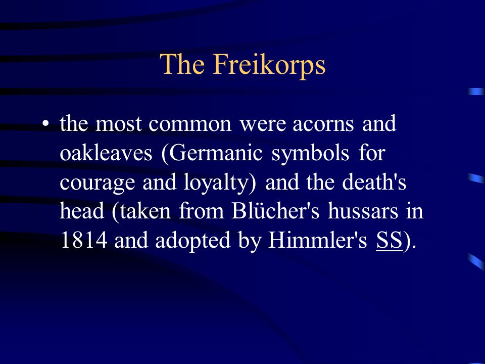 The Freikorps the most common were acorns and oakleaves (Germanic symbols for courage and loyalty) and the death s head (taken from Blücher s hussars in 1814 and adopted by Himmler s SS).