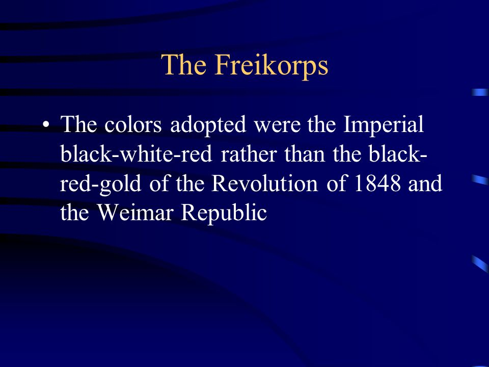 The Freikorps The colors adopted were the Imperial black-white-red rather than the black- red-gold of the Revolution of 1848 and the Weimar Republic