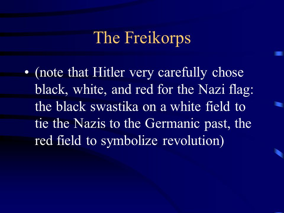 The Freikorps (note that Hitler very carefully chose black, white, and red for the Nazi flag: the black swastika on a white field to tie the Nazis to the Germanic past, the red field to symbolize revolution)