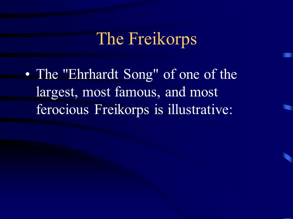 The Freikorps The Ehrhardt Song of one of the largest, most famous, and most ferocious Freikorps is illustrative: