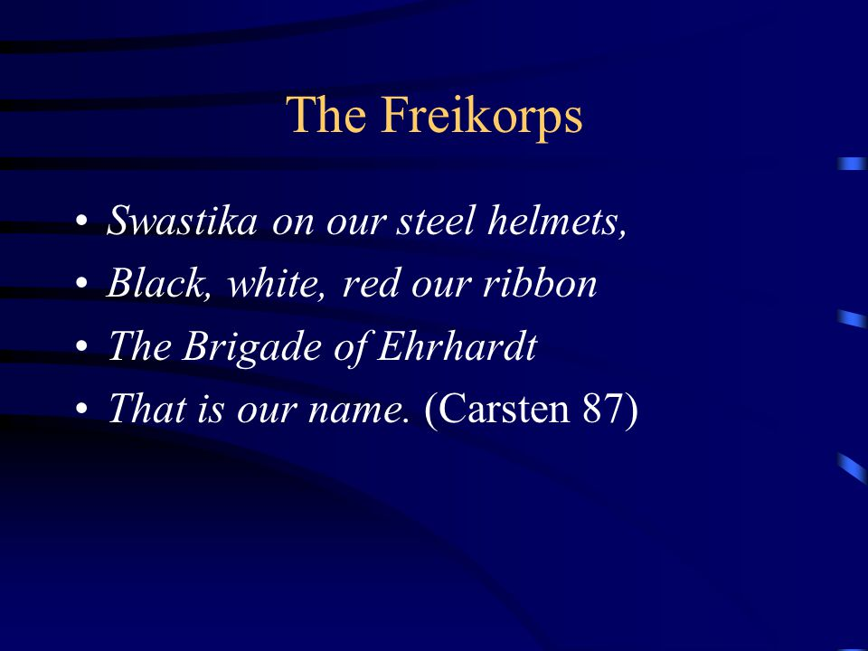The Freikorps Swastika on our steel helmets, Black, white, red our ribbon The Brigade of Ehrhardt That is our name.