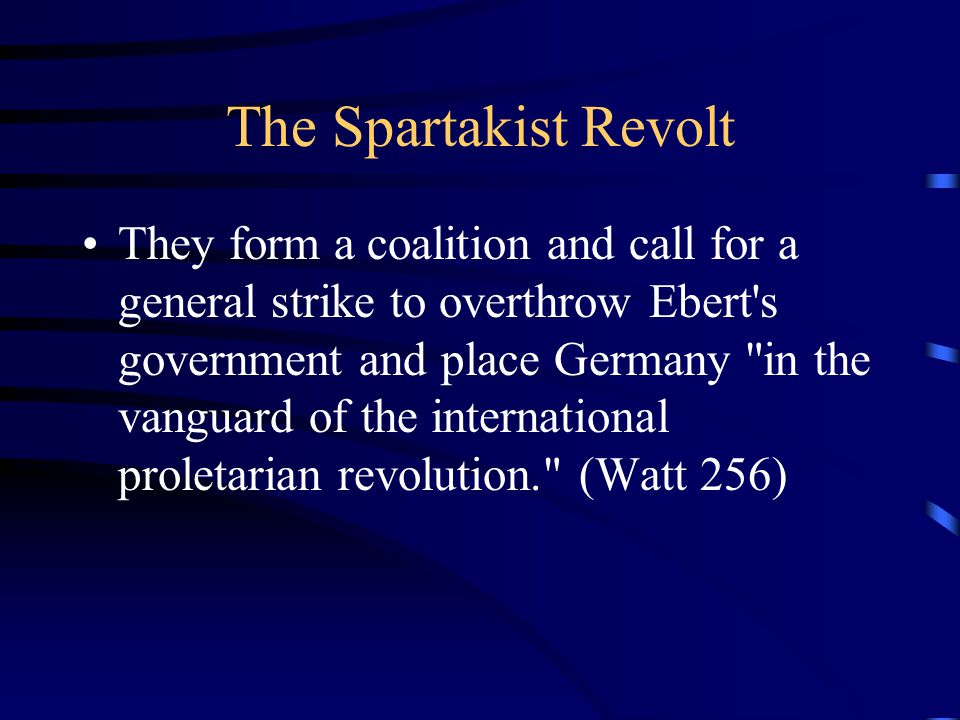 The Spartakist Revolt They form a coalition and call for a general strike to overthrow Ebert s government and place Germany in the vanguard of the international proletarian revolution. (Watt 256)