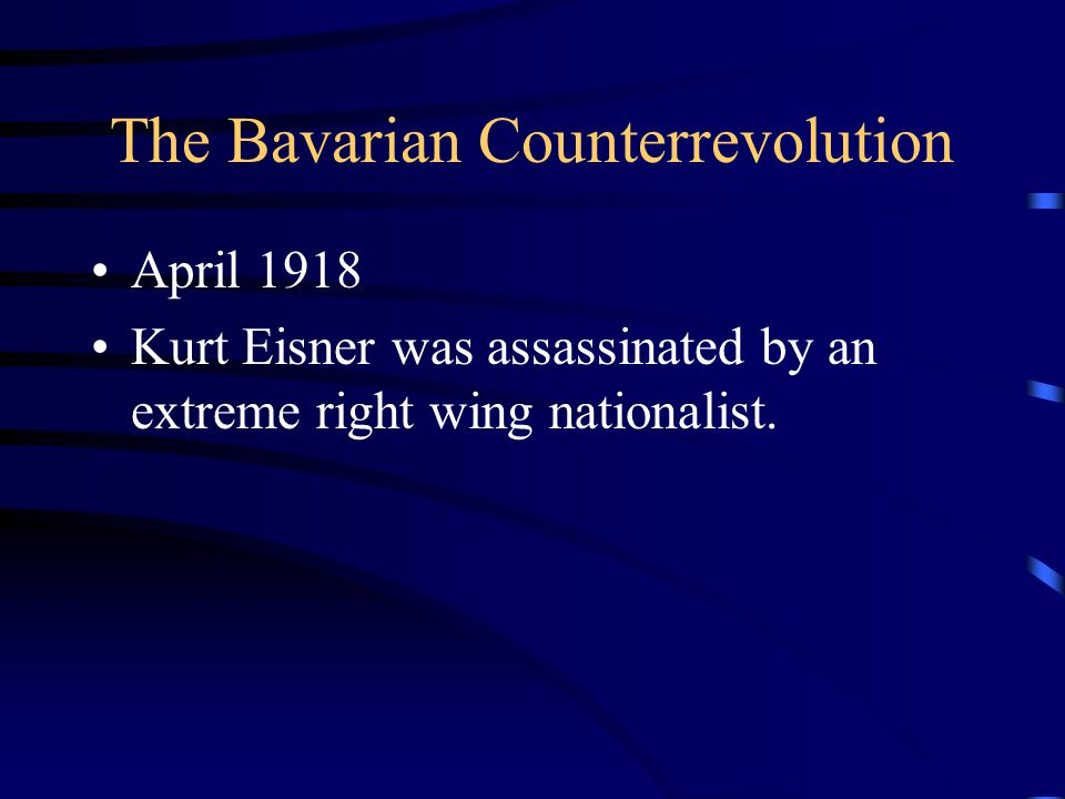 The Bavarian Counterrevolution April 1918 Kurt Eisner was assassinated by an extreme right wing nationalist.