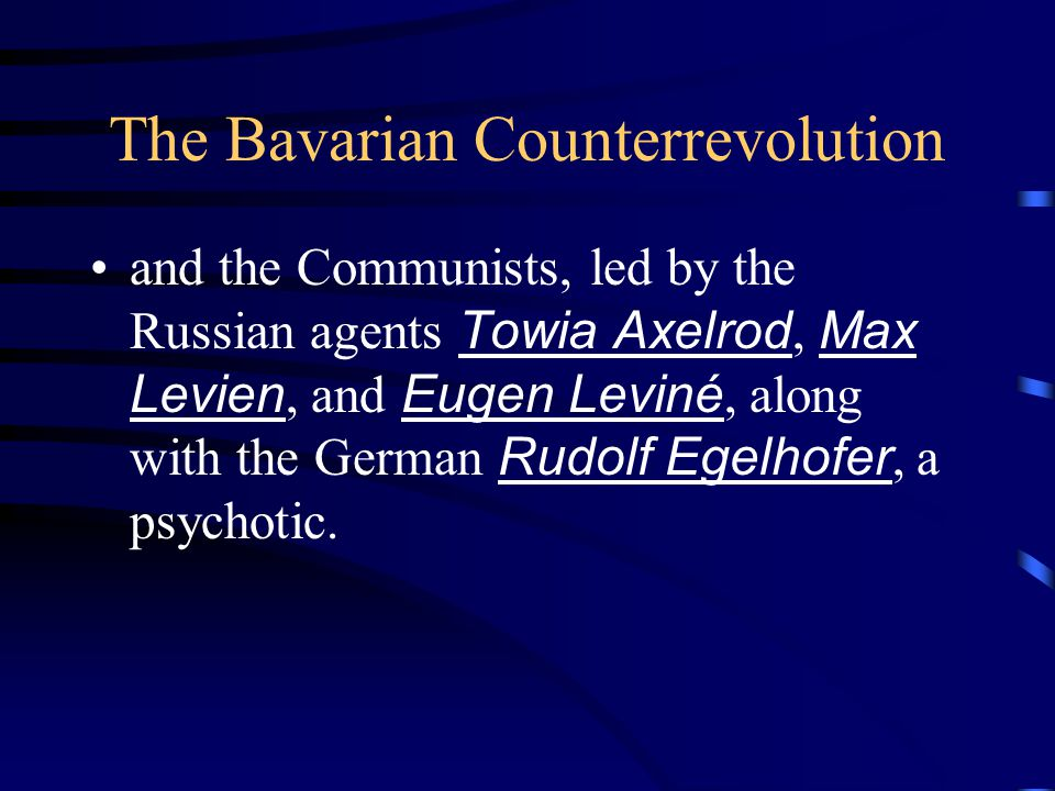 The Bavarian Counterrevolution and the Communists, led by the Russian agents Towia Axelrod, Max Levien, and Eugen Leviné, along with the German Rudolf Egelhofer, a psychotic.
