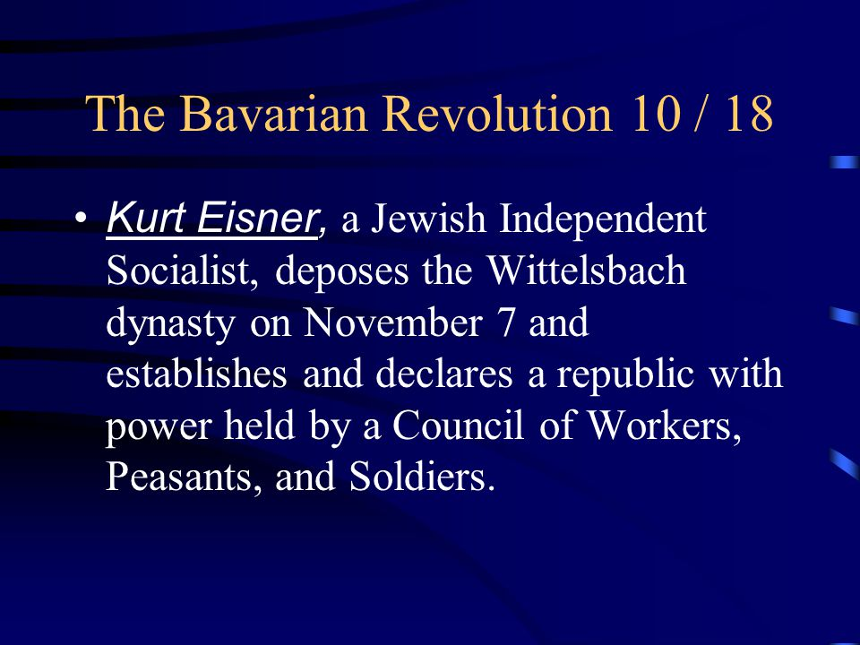 The Bavarian Revolution 10 / 18 Kurt Eisner, a Jewish Independent Socialist, deposes the Wittelsbach dynasty on November 7 and establishes and declares a republic with power held by a Council of Workers, Peasants, and Soldiers.