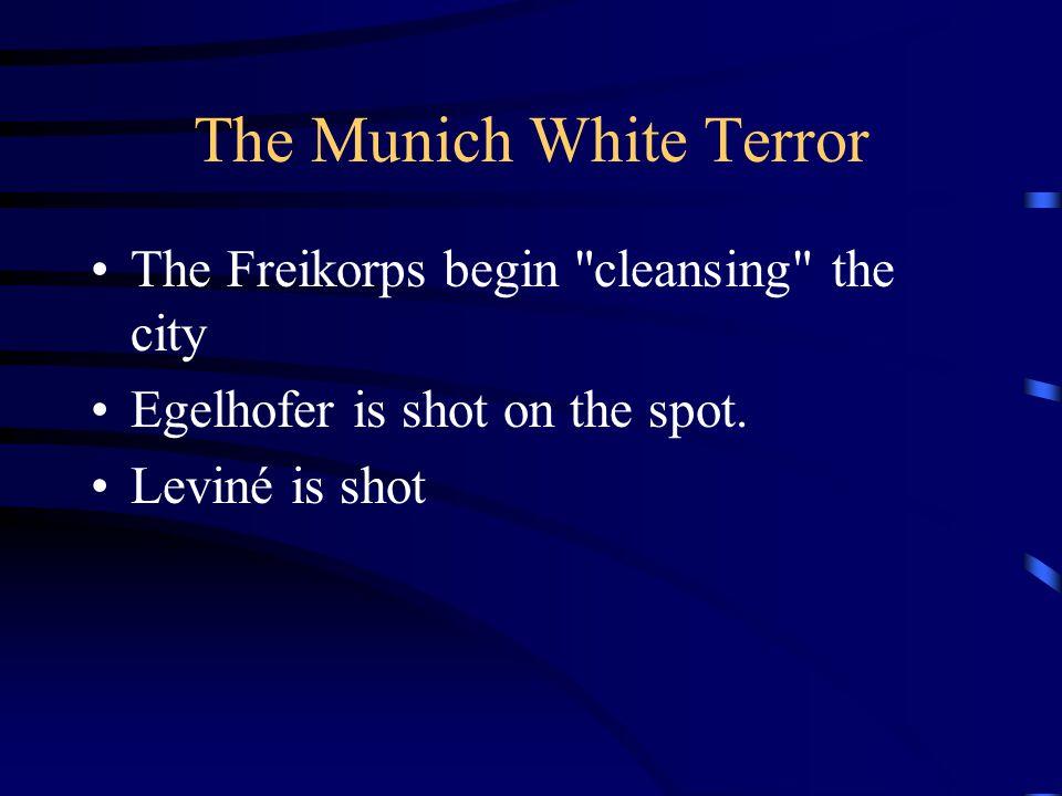 The Munich White Terror The Freikorps begin cleansing the city Egelhofer is shot on the spot.