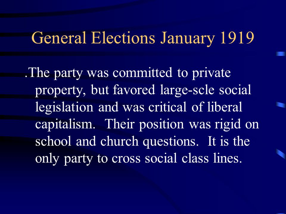 General Elections January 1919.The party was committed to private property, but favored large-scle social legislation and was critical of liberal capitalism.