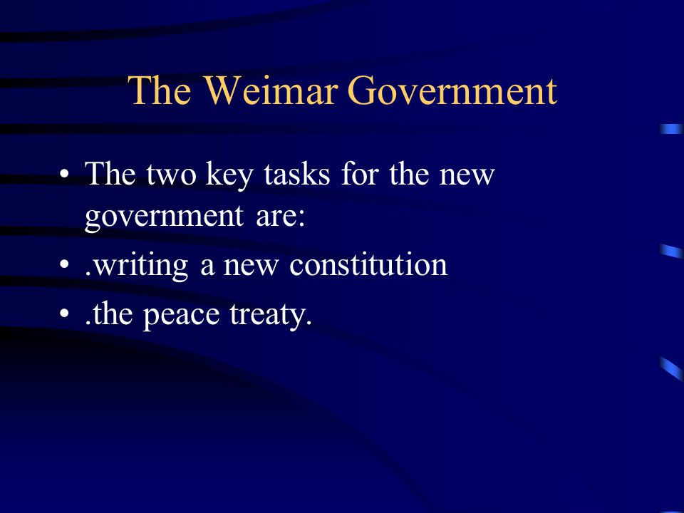 The Weimar Government The two key tasks for the new government are:.writing a new constitution.the peace treaty.