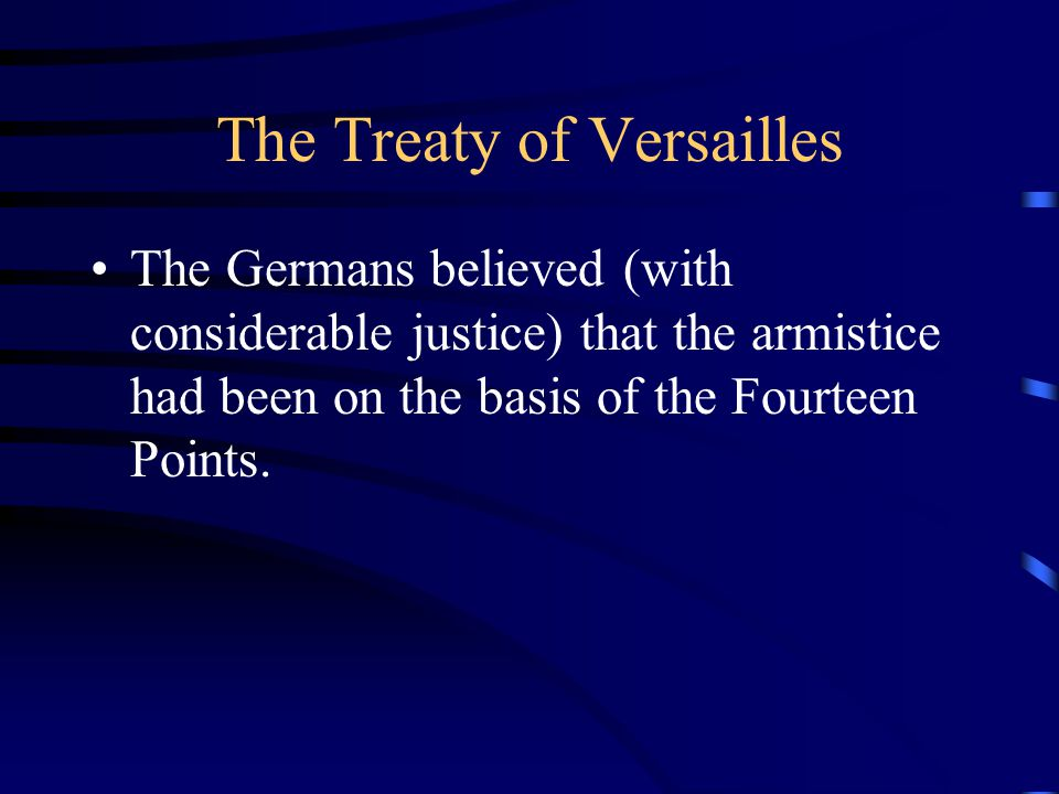 The Treaty of Versailles The Germans believed (with considerable justice) that the armistice had been on the basis of the Fourteen Points.