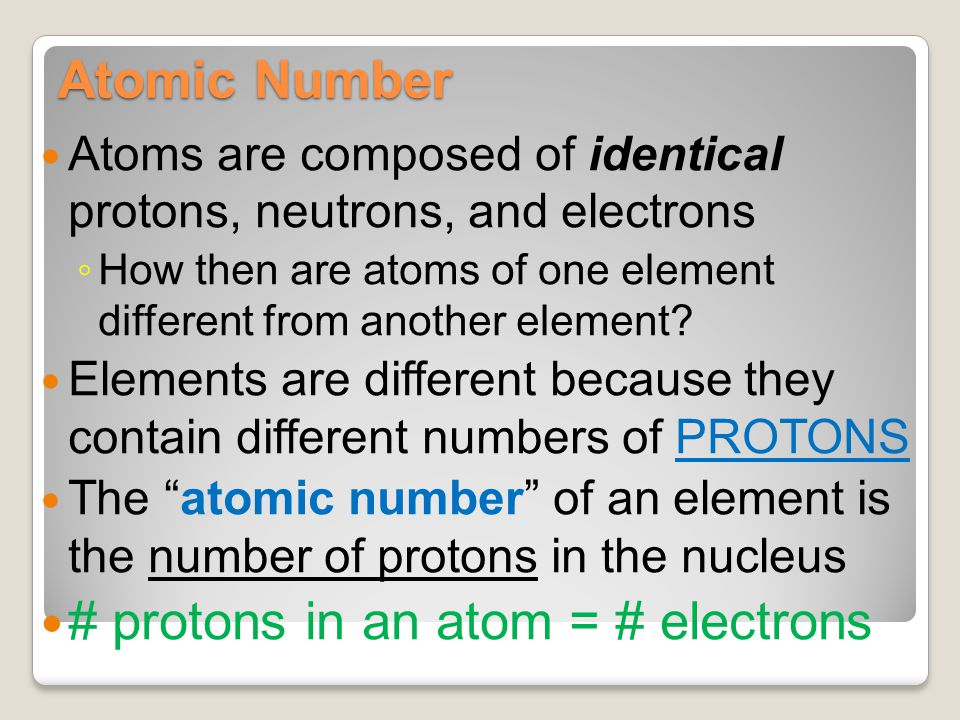 Atomic Number Atoms are composed of identical protons, neutrons, and electrons ◦ How then are atoms of one element different from another element? Ele