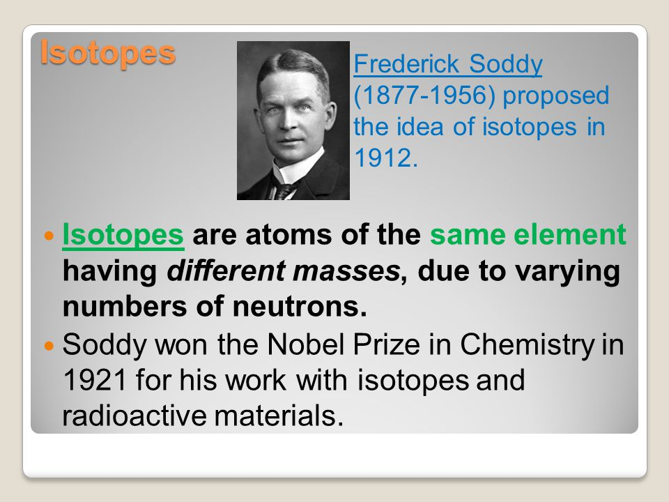 Isotopes Isotopes are atoms of the same element having different masses, due to varying numbers of neutrons. Soddy won the Nobel Prize in Chemistry in
