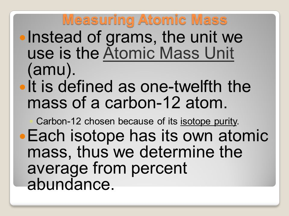 Measuring Atomic Mass Instead of grams, the unit we use is the Atomic Mass Unit (amu). It is defined as one-twelfth the mass of a carbon-12 atom. ◦ Ca