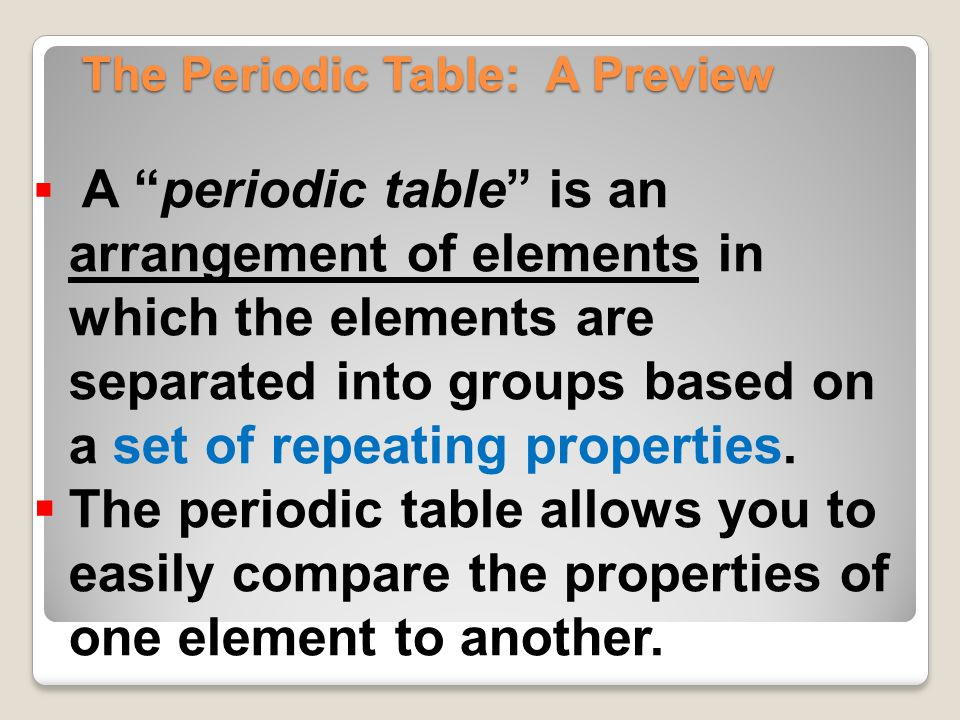 "The Periodic Table: A Preview  A ""periodic table"" is an arrangement of elements in which the elements are separated into groups based on a set of rep"