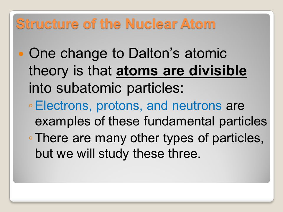 Structure of the Nuclear Atom One change to Dalton's atomic theory is that atoms are divisible into subatomic particles: ◦ Electrons, protons, and neu