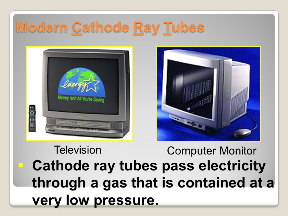 Modern Cathode Ray Tubes  Cathode ray tubes pass electricity through a gas that is contained at a very low pressure. Television Computer Monitor
