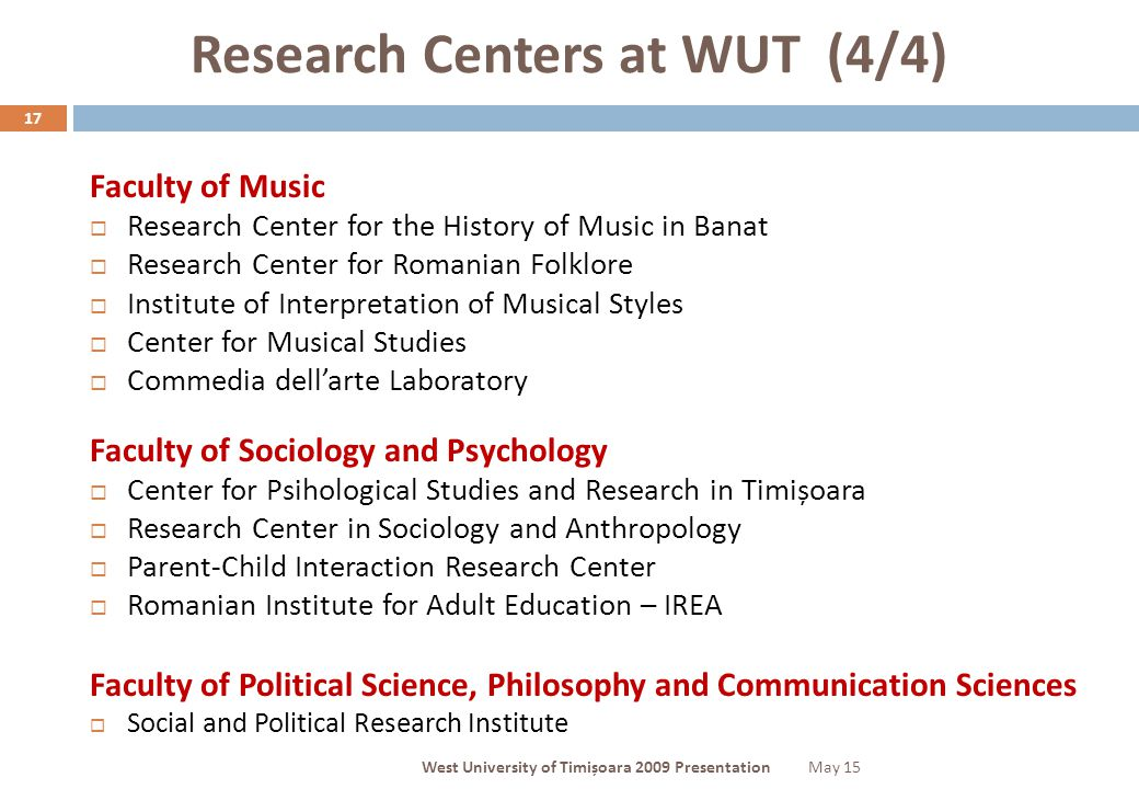 Research Centers at WUT (4/4) 17 Faculty of Music  Research Center for the History of Music in Banat  Research Center for Romanian Folklore  Institute of Interpretation of Musical Styles  Center for Musical Studies  Commedia dell'arte Laboratory Faculty of Sociology and Psychology  Center for Psihological Studies and Research in Timișoara  Research Center in Sociology and Anthropology  Parent-Child Interaction Research Center  Romanian Institute for Adult Education – IREA Faculty of Political Science, Philosophy and Communication Sciences  Social and Political Research Institute May 15West University of Timișoara 2009 Presentation