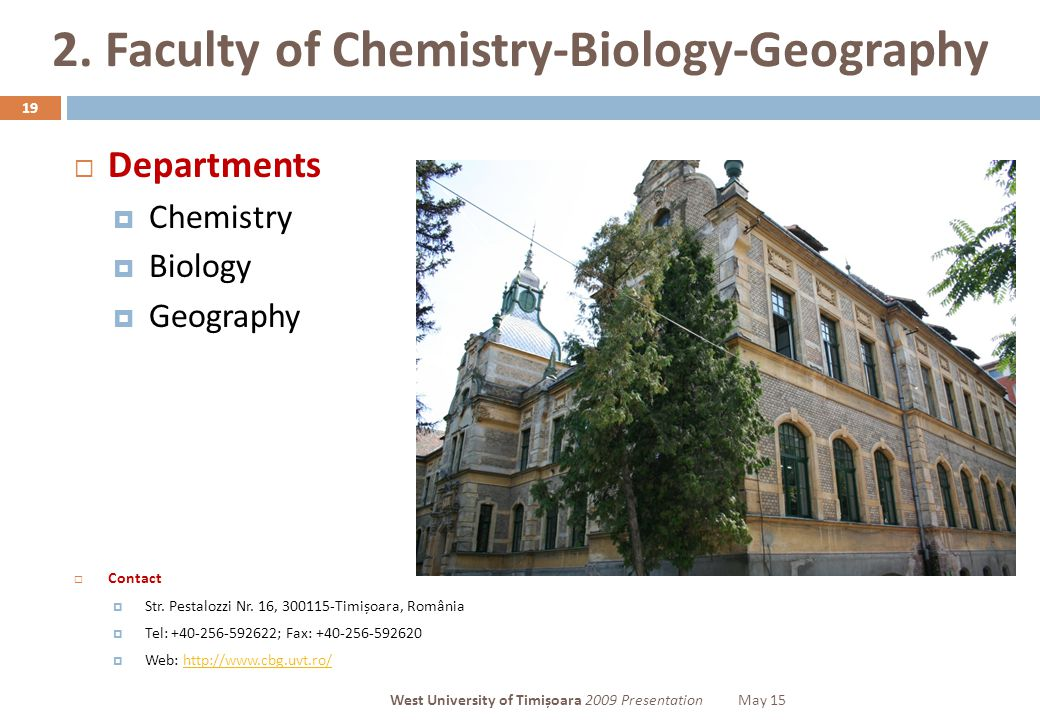 2. Faculty of Chemistry-Biology-Geography 19  Departments  Chemistry  Biology  Geography  Contact  Str. Pestalozzi Nr. 16, 300115-Timișoara, Rom