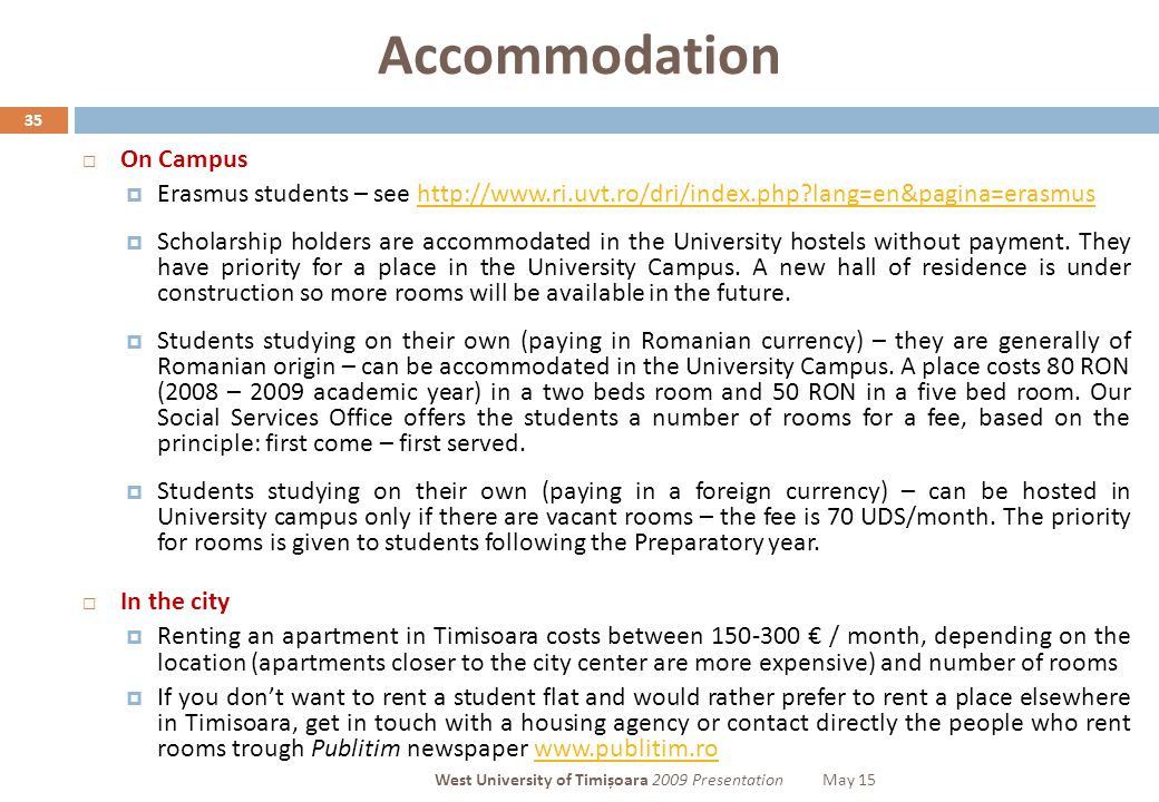 Accommodation 35  On Campus  Erasmus students – see http://www.ri.uvt.ro/dri/index.php lang=en&pagina=erasmushttp://www.ri.uvt.ro/dri/index.php lang=en&pagina=erasmus  Scholarship holders are accommodated in the University hostels without payment.